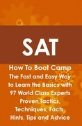 SAT How To Boot Camp: The Fast and Easy Way to Learn the Basics with 97 World Class Experts Proven Tactics, Techniques, Facts, Hints, Tips and Advice