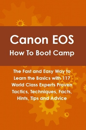 Canon EOS How To Boot Camp: The Fast and Easy Way to Learn the Basics with 117 World Class Experts Proven Tactics, Techniques, Facts, Hints, Tips and