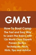 GMAT How To Boot Camp: The Fast and Easy Way to Learn the Basics with 126 World Class Experts Proven Tactics, Techniques, Facts, Hints, Tips and Advice