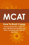 MCAT How To Boot Camp: The Fast and Easy Way to Learn the Basics with World Class Experts Proven Tactics, Techniques, Facts, Hints, Tips and Advice