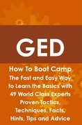 GED How To Boot Camp: The Fast and Easy Way to Learn the Basics with 49 World Class Experts Proven Tactics, Techniques, Facts, Hints, Tips and Advice