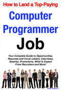 How to Land a Top-Paying Computer Programmer Job: Your Complete Guide to Opportunities, Resumes and Cover Letters, Interviews, Salaries, Promotions, W