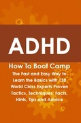 ADHD How To Boot Camp: The Fast and Easy Way to Learn the Basics with 138 World Class Experts Proven Tactics, Techniques, Facts, Hints, Tips and Advice