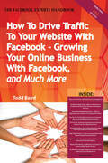 How To Drive Traffic To Your Website With Facebook - Growing Your Online Business With Facebook, and Much More - The Facebook Experts Handbook