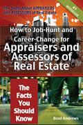 The Truth About Appraisers and Assessors of Real Estate - How to Job-Hunt and Career-Change for Appraisers and Assessors of Real Estate - The Facts Yo