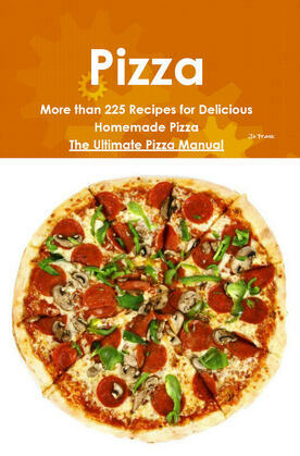 Pizza: More than 225 Recipes for Delicious Homemade Pizza - The Ultimate Pizza Manual
