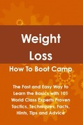 Weight Loss How To Boot Camp: The Fast and Easy Way to Learn the Basics with 101 World Class Experts Proven Tactics, Techniques, Facts, Hints, Tips an