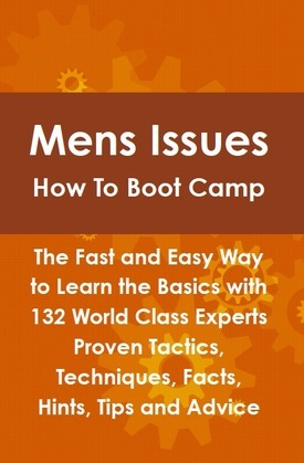 Mens Issues How To Boot Camp: The Fast and Easy Way to Learn the Basics with 132 World Class Experts Proven Tactics, Techniques, Facts, Hints, Tips an