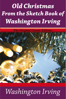 Old Christmas From the Sketch Book of Washington Irving - The Original Classic Edition
