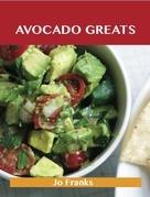 Avocado Greats: Delicious Avocado Recipes, The Top 100 Avocado Recipes