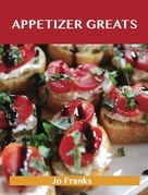 Appetizer Greats: Delicious Appetizer Recipes, The Top 100 Appetizer Recipes