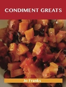 Condiment Greats: Delicious Condiment Recipes, The Top 100 Condiment Recipes