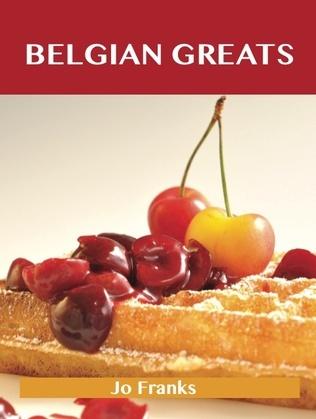 Belgian Greats: Delicious Belgian Recipes, The Top 56 Belgian Recipes