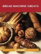 Bread Machine Greats: Delicious Bread Machine Recipes, The Top 48 Bread Machine Recipes
