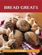 Bread Greats: Delicious Bread Recipes, The Top 92 Bread Recipes