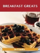 Breakfast Greats: Delicious Breakfast Recipes, The Top 90 Breakfast Recipes