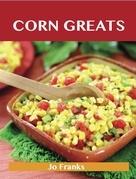 Corn Greats: Delicious Corn Recipes, The Top 95 Corn Recipes