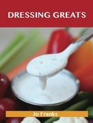 Dressing Greats: Delicious Dressing Recipes, The Top 65 Dressing Recipes