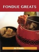 Fondue Greats: Delicious Fondue Recipes, The Top 65 Fondue Recipes