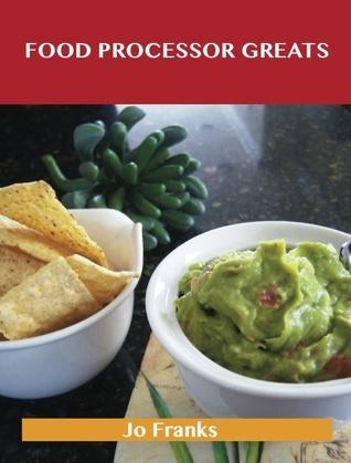 Food Processor Greats: Delicious Food Processor Recipes, The Top 100 Food Processor Recipes