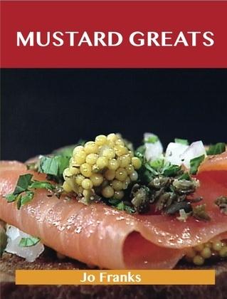Mustard Greats: Delicious Mustard Recipes, The Top 100 Mustard Recipes