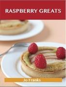 Raspberry Greats: Delicious Raspberry Recipes, The Top 93 Raspberry Recipes
