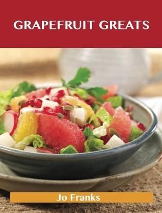 Grapefruit Greats: Delicious Grapefruit Recipes, The Top 90 Grapefruit Recipes