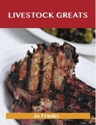 Livestock Greats: Delicious Livestock Recipes, The Top 100 Livestock Recipes