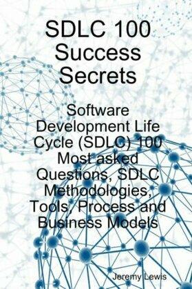 SDLC 100 Success Secrets - Software Development Life Cycle (SDLC) 100 Most asked Questions, SDLC Methodologies, Tools, Process and Business Models