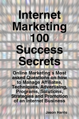 Internet Marketing 100 Success Secrets - Online Marketing's Most asked Questions on how to Manage Affiliates, Techniques, Advertising, Programs, Solutions, Strategies and Promotion of an Internet Business