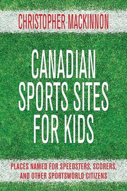 Canadian Sports Sites for Kids: Places Named for Speedsters, Scorers, and Other Sportsworld Citizens