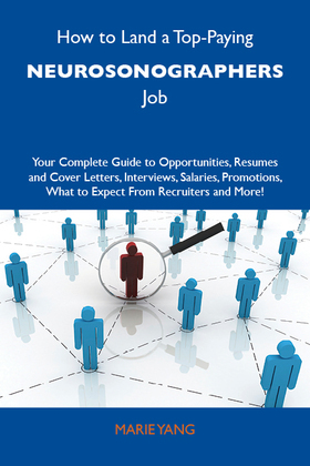 How to Land a Top-Paying Neurosonographers Job: Your Complete Guide to Opportunities, Resumes and Cover Letters, Interviews, Salaries, Promotions, What to Expect From Recruiters and More