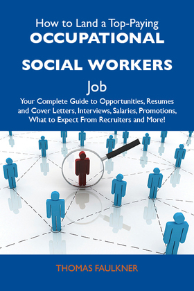 How to Land a Top-Paying Occupational social workers Job: Your Complete Guide to Opportunities, Resumes and Cover Letters, Interviews, Salaries, Promotions, What to Expect From Recruiters and More