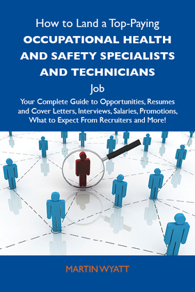 How to Land a Top-Paying Occupational health and safety specialists and technicians Job: Your Complete Guide to Opportunities, Resumes and Cover Letters, Interviews, Salaries, Promotions, What to Expect From Recruiters and More