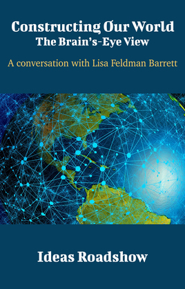 Constructing Our World: The Brain's-Eye View - A Conversation with Lisa Feldman Barrett