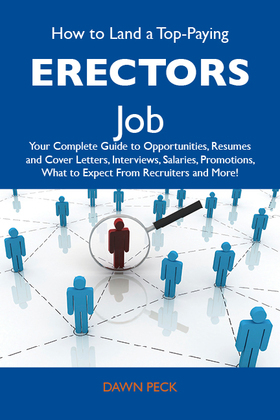 How to Land a Top-Paying Erectors Job: Your Complete Guide to Opportunities, Resumes and Cover Letters, Interviews, Salaries, Promotions, What to Expe