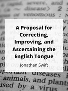 A Proposal for Correcting, Improving, and Ascertaining the English Tongue
