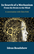 In Search of a Mechanism: From the Brain to the Mind - A Conversation with Chris Frith