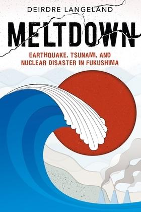 Meltdown: Earthquake, Tsunami, and Nuclear Disaster in Fukushima