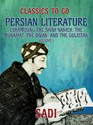 Persian Literature, Volume 1, Comprising The Shah Nameh, The Rubaiyat, The Divan, and The Gulistan