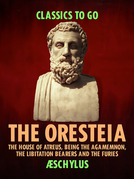 The Oresteia: The House of Atreus, Being the Agamemnon, the Libitation Bearers and the Furies