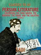 Persian Literature, Volume 2, Comprising The Shah Nameh, The Rubaiyat, The Divan, and The Gulistan