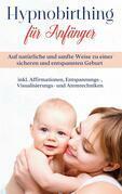Hypnobirthing für Anfänger: Auf natürliche und sanfte Weise zu einer sicheren und entspannten Geburt - inkl. Affirmationen, Entspannungs-, Visualisierungs- und Atemtechniken