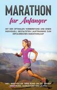 Marathon für Anfänger: Mit der optimalen Vorbereitung und einem individuell gestalteten Lauftraining zum erfolgreichen Marathonlauf - inkl. wertvoller Tipps rund um die Themen Ernährung, Ausrüstung und Laufen