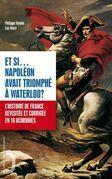 Et si Napoléon avant triomphé à Waterloo ? - L'histoire de France revue et corrigée en 10 uchronies