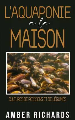 L'aquaponie à la maison : Cultures de poissons et de légumes
