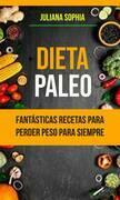Dieta Paleo: Fantásticas Recetas Para Perder Peso Para Siempre