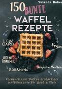 150 bunte Waffel Rezepte: Low Carb, Vegan, auch mit Dinkelmehl, Belgische Waffeln, süß & herb