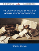 The Origin of Species by means of Natural Selection, 6th Edition - The Original Classic Edition