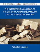 The Interesting Narrative of the Life of Olaudah Equiano, Or Gustavus Vassa, The African - The Original Classic Edition